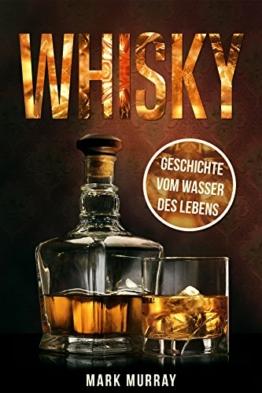 Whisky - Geschichte vom Wasser des Lebens: Alles zu Geschichte, Herstellung, Ursprung, Genuss und viele weitere interessante Fakten - 1